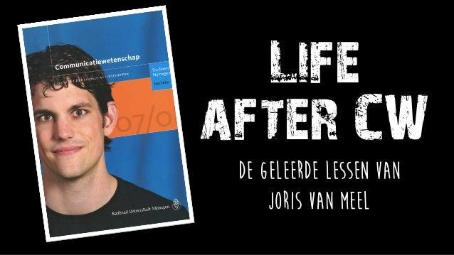 Life after CW De geleerde lessen van Joris van Meel