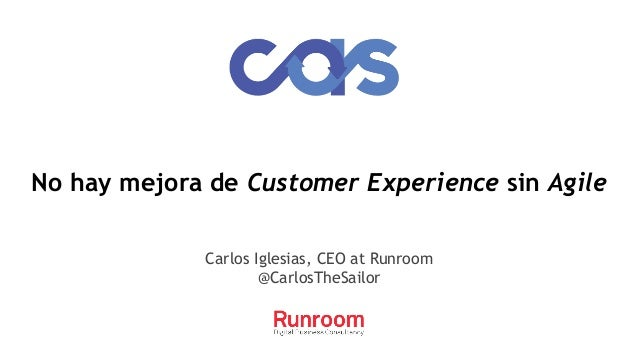 No hay mejora de Customer Experience sin Agile Carlos Iglesias, CEO at Runroom @CarlosTheSailor