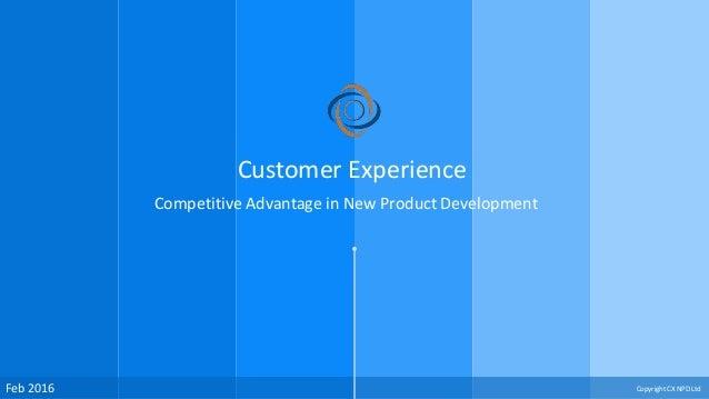 Feb 2016 Customer Experience Competitive Advantage in New Product Development Copyright CX NPD Ltd