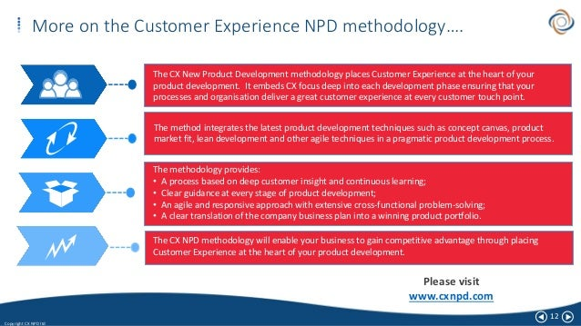 12 Copyright CX NPD ltd More on the Customer Experience NPD methodology…. The CX New Product Development methodology place...