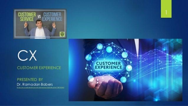 CX CUSTOMER EXPERIENCE 1 PRESENTED BY Dr. Ramadan Babers https://w ww.linkedin.com/in/ramadan-babers-phd-78976345/