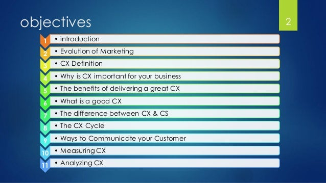 objectives 1 • introduction 2 • Evolution of Marketing 3 • CX Definition 4 • Why is CX important for your business 5 • The...