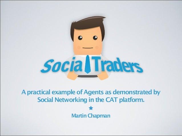 ApracticalexampleofAgentsasdemonstratedby SocialNetworkingintheCATplatform. MartinChapman