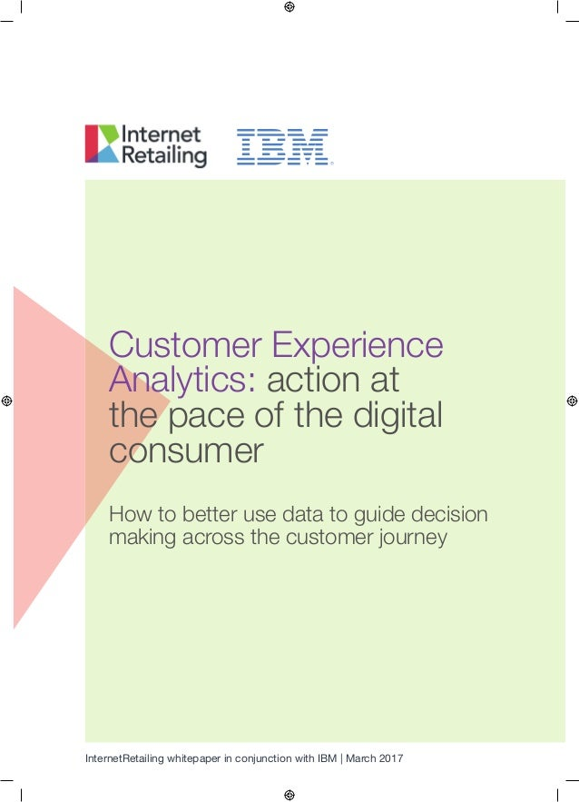 InternetRetailing whitepaper in conjunction with IBM | March 2017 Customer Experience Analytics: action at the pace of the...