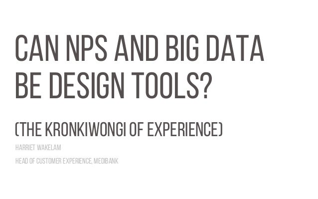 CAN NPS AND BIG DATA BE DESIGN TOOLS? (THE KRONKIWONGI OF EXPERIENCE) Harriet Wakelam Head of Customer Experience, Medibank