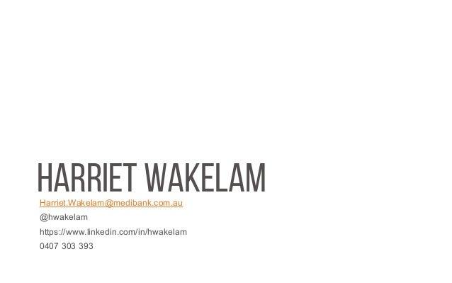 HARRIET WAKELAMHarriet.Wakelam@medibank.com.au @hwakelam https://www.linkedin.com/in/hwakelam 0407 303 393