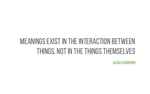 Meanings exist in the interaction between things, not in the things themselves Alicia Juarrerro