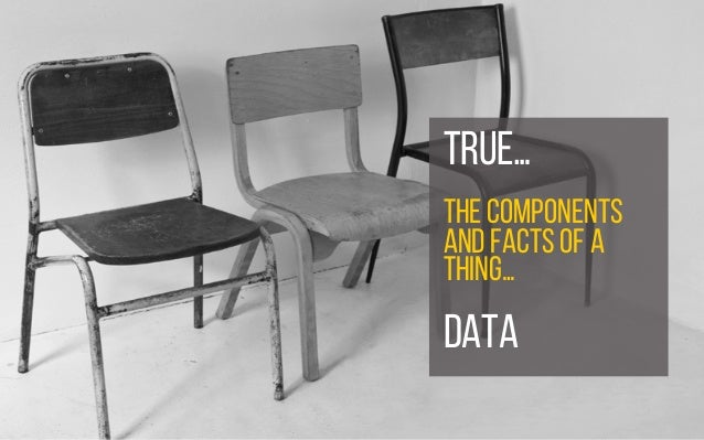 ..true TRUE… THE COMPONENTS AND FACTS OF A THING… DATA