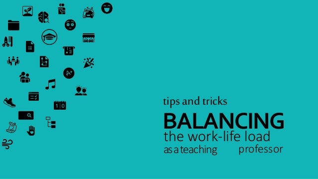 tips and tricks BALANCING the work-life load asateaching professor