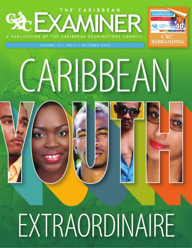 The Caribbean Examiner 4 OCTOBER 2015 www.cxc.org THE CARIBBEAN EXAMINER is a publication of the CARIBBEAN EXAMINATIONS CO...