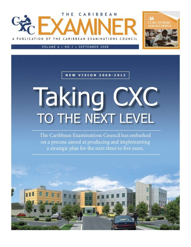 P16 CCSLC ENTRIES ALMOST TRIPLE to the Next Level N E W V I S I O N 2 0 0 8 - 2 0 1 2 Taking CXC The Caribbean Examination...
