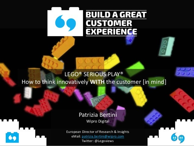 LEGO® SERIOUS PLAY® How to think innovatively WITH the customer [in mind] Patrizia Bertini Wipro Digital European Director...