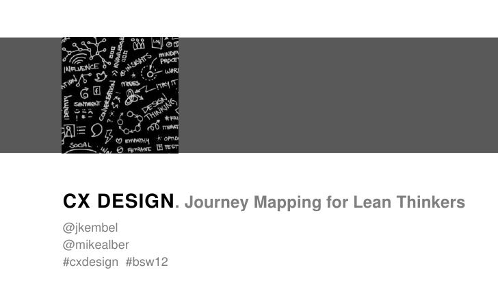 CX DESIGN . Journey Mapping for Lean Thinkers@jkembel@mikealber#cxdesign #bsw12