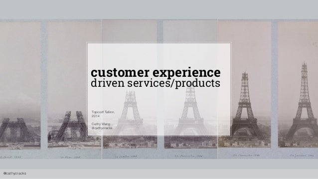 @cathycracks  customer experience  driven services/products  Topconf Tallinn.  2014  Cathy Wang  @cathycracks