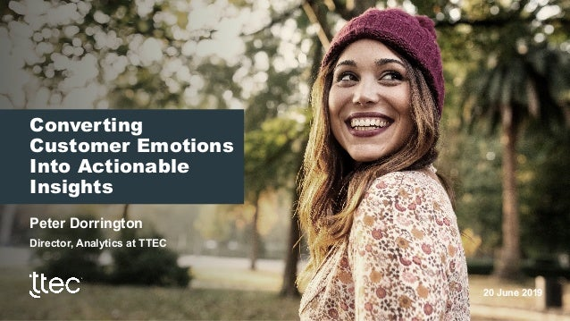 Converting Customer Emotions Into Actionable Insights Peter Dorrington Director, Analytics at TTEC 20 June 2019