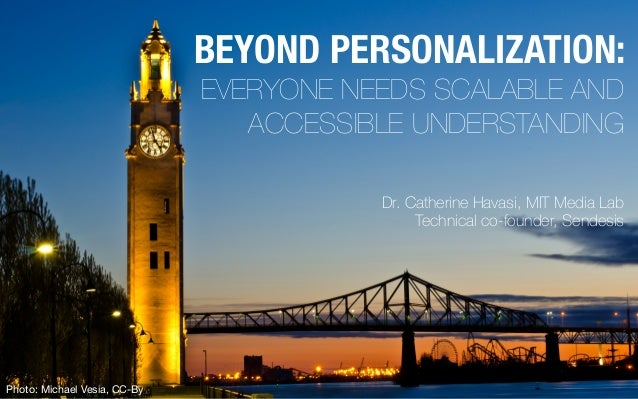 Dr. Catherine Havasi, MIT Media Lab Technical co-founder, Sendesis BEYOND PERSONALIZATION: EVERYONE NEEDS SCALABLE AND ACC...