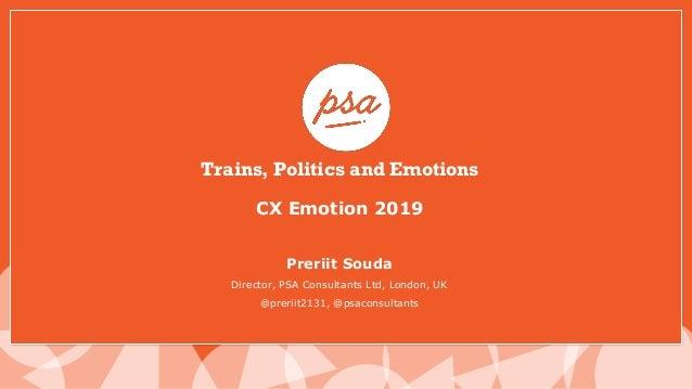 Trains, Politics and Emotions CX Emotion 2019 Preriit Souda Director, PSA Consultants Ltd, London, UK @preriit2131, @psaco...
