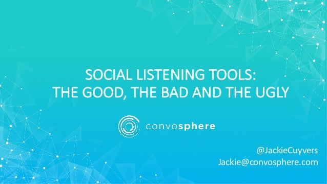 SOCIAL LISTENING TOOLS: THE GOOD, THE BAD AND THE UGLY @JackieCuyvers Jackie@convosphere.com