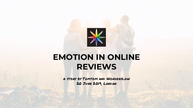 EMOTION IN ONLINE REVIEWS a story by Tomtom and Wonderflow 20 June 2019, London
