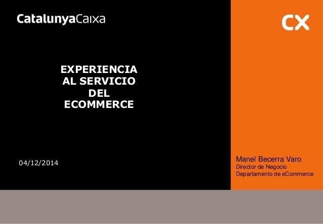EXPERIENCIA AL SERVICIO DEL ECOMMERCE  04/12/2014  Manel Becerra Varo  Director de Negocio  Departamento de eCommerce
