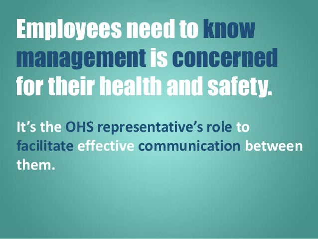 It's the OHS representative's role to facilitate effective communication between them. Employees need to know management i...