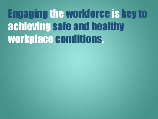 Engaging the workforce is key to achieving safe and healthy workplace conditions.