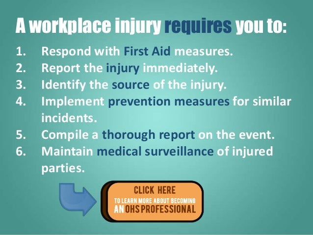 1. Respond with First Aid measures. 2. Report the injury immediately. 3. Identify the source of the injury. 4. Implement p...