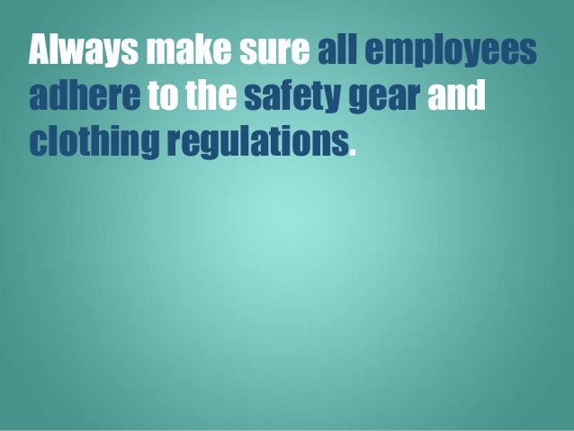 Always make sure all employees adhere to the safety gear and clothing regulations.