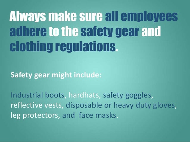 Safety gear might include: Industrial boots, hardhats, safety goggles, reflective vests, disposable or heavy duty gloves, ...