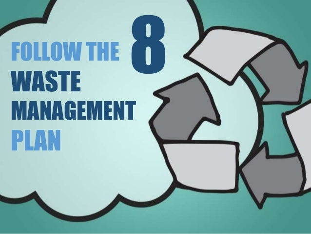 FOLLOW THE WASTE MANAGEMENT PLAN 8