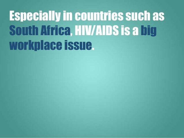Especially in countries such as South Africa, HIV/AIDS is a big workplace issue.