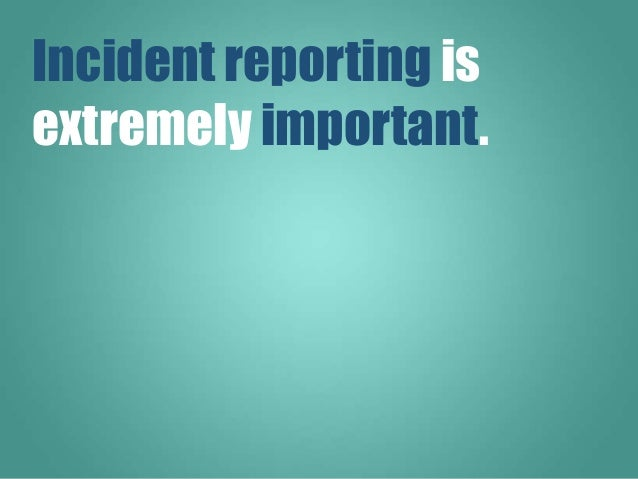 Incident reporting is extremely important.