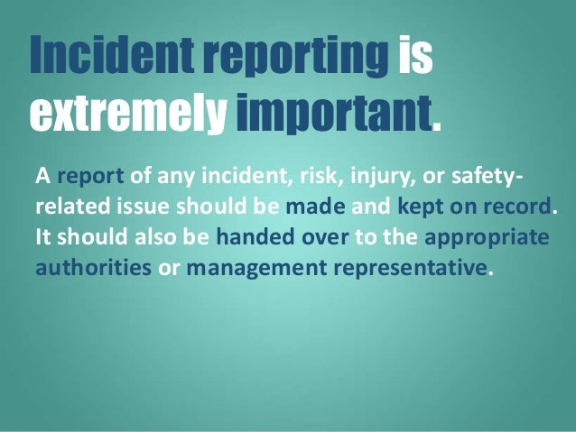 A report of any incident, risk, injury, or safety- related issue should be made and kept on record. It should also be hand...