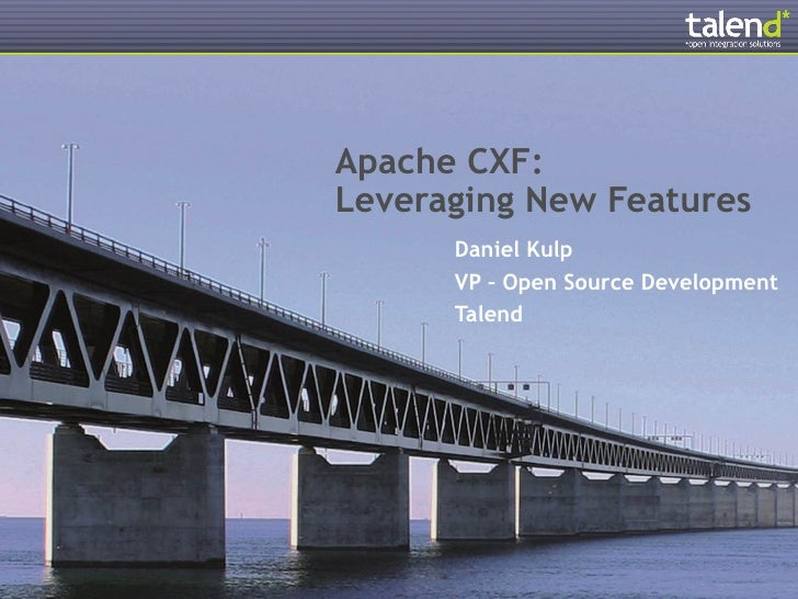 Apache CXF:Leveraging New Features      Daniel Kulp      VP – Open Source Development      Talend