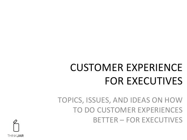 CUSTOMER	   EXPERIENCE	   	    FOR	   EXECUTIVES	    TOPICS,	   ISSUES,	   AND	   IDEAS	   ON	   HOW	    TO	   DO	   CUSTO...
