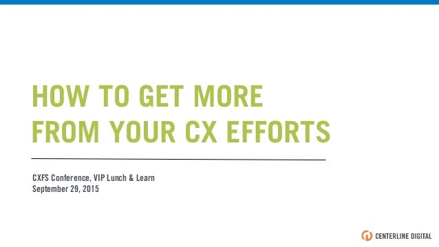 CXFS Conference, VIP Lunch & Learn September 29, 2015 HOW TO GET MORE FROM YOUR CX EFFORTS