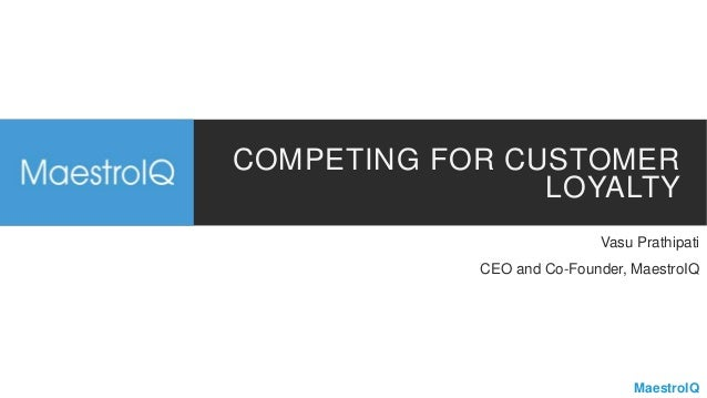 MaestroIQ COMPETING FOR CUSTOMER LOYALTY Vasu Prathipati CEO and Co-Founder, MaestroIQ