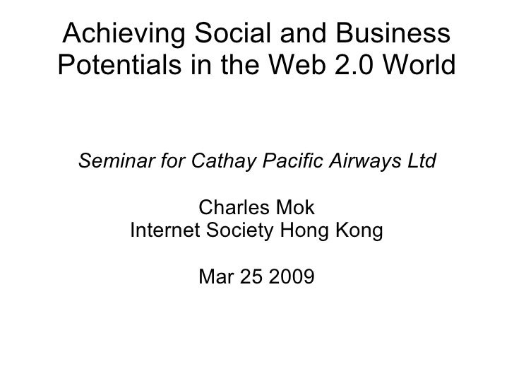Achieving Social and Business Potentials in the Web 2.0 World Seminar for Cathay Pacific Airways Ltd Charles Mok Internet ...