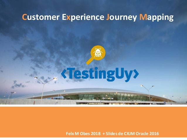 Felx M Obes 2018 + Slides de CXJM Oracle 2016 Customer Experience Journey Mapping