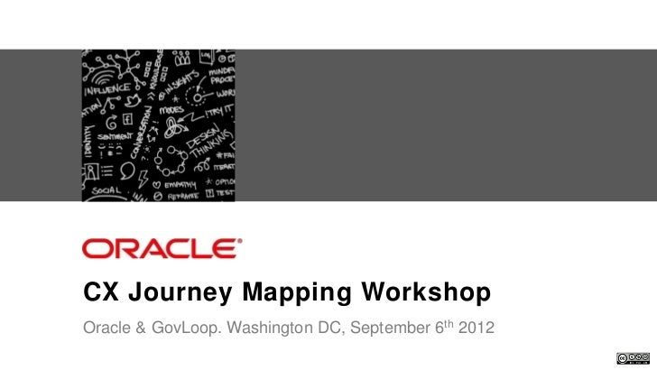 CX Journey Mapping Workshop                    Oracle & GovLoop. Washington DC, September 6th 2012Oracle . CX Strategy & D...