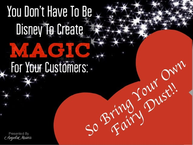 For Your Customers: You Don't Have To Be Disney To Create MAGIC Presented By Angela Maiers You Don't Have To Be Disney To ...
