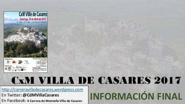 CxM VILLA DE CASARES 2017 INFORMACIÓN FINAL http://carreravilladecasares.wordpress.com En Twitter: @CdMVillaCasares En Fac...