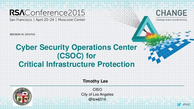 SESSION ID: #RSAC Timothy Lee Cyber Security Operations Center (CSOC) for Critical Infrastructure Protection CXO-F02 CISO ...