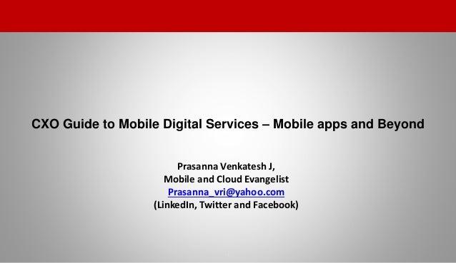 CXO Guide to Mobile Digital Services – Mobile apps and Beyond 1 Prasanna Venkatesh J, Mobile and Cloud Evangelist Prasanna...