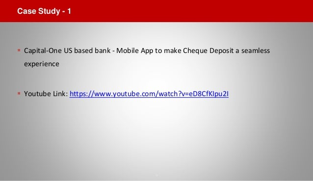 Case Study - 1  Capital-One US based bank - Mobile App to make Cheque Deposit a seamless experience  Youtube Link: https...