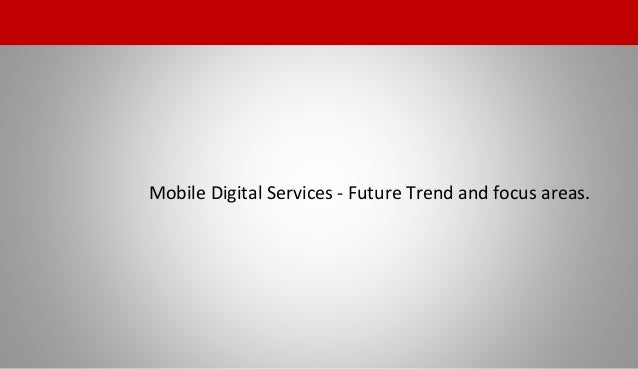 Mobile Digital Services - Future Trend and focus areas. 3