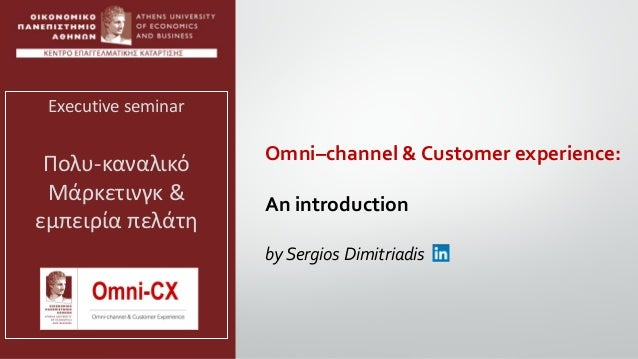 Omni–channel & Customer experience: An introduction by Sergios Dimitriadis Executive seminar Πολυ-καναλικό Μάρκετινγκ & εμ...
