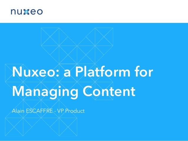 Nuxeo: a Platform for Managing Content Alain ESCAFFRE - VP Product