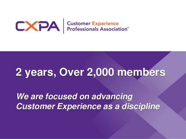 2 years, Over 2,000 members We are focused on advancing Customer Experience as a discipline