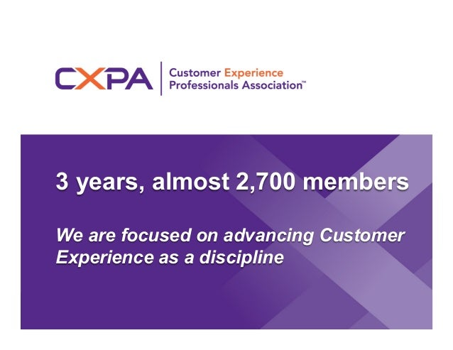 3 years, almost 2,700 members We are focused on advancing Customer Experience as a discipline